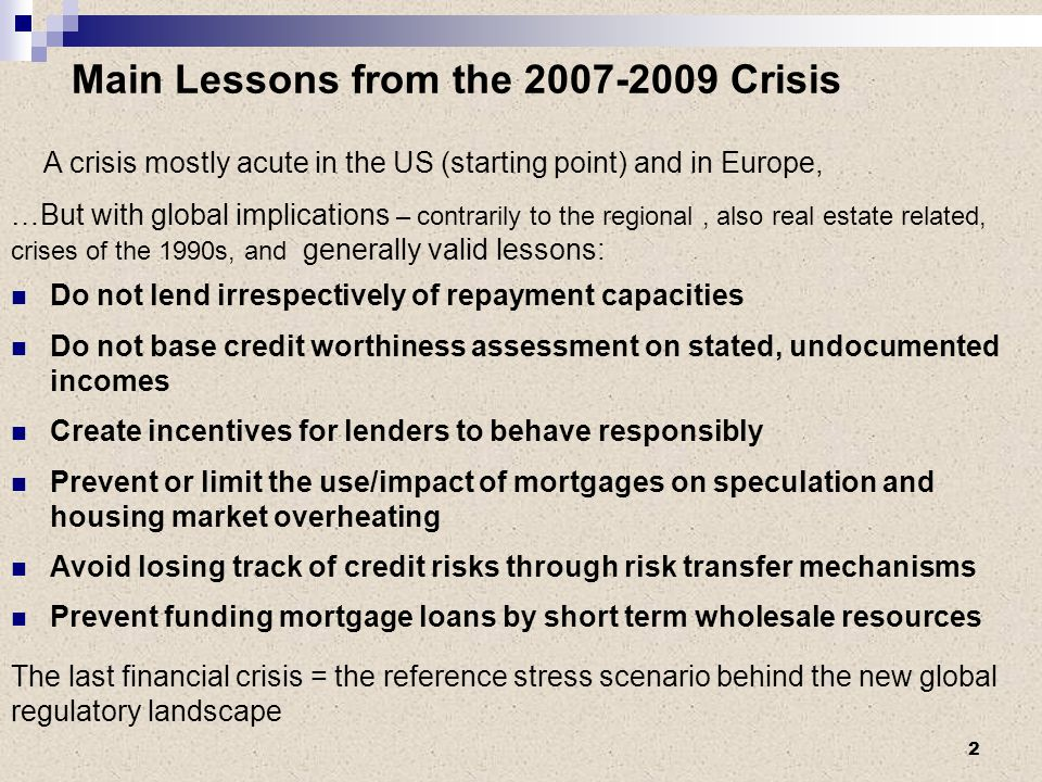 Main Lessons from the 2007-2009 Crisis A crisis mostly acute in the US (starting point) and in Europe, …But with global implications – contrarily to the regional, also real estate related, crises of the 1990s, and generally valid lessons: Do not lend irrespectively of repayment capacities Do not base credit worthiness assessment on stated, undocumented incomes Create incentives for lenders to behave responsibly Prevent or limit the use/impact of mortgages on speculation and housing market overheating Avoid losing track of credit risks through risk transfer mechanisms Prevent funding mortgage loans by short term wholesale resources The last financial crisis = the reference stress scenario behind the new global regulatory landscape 2