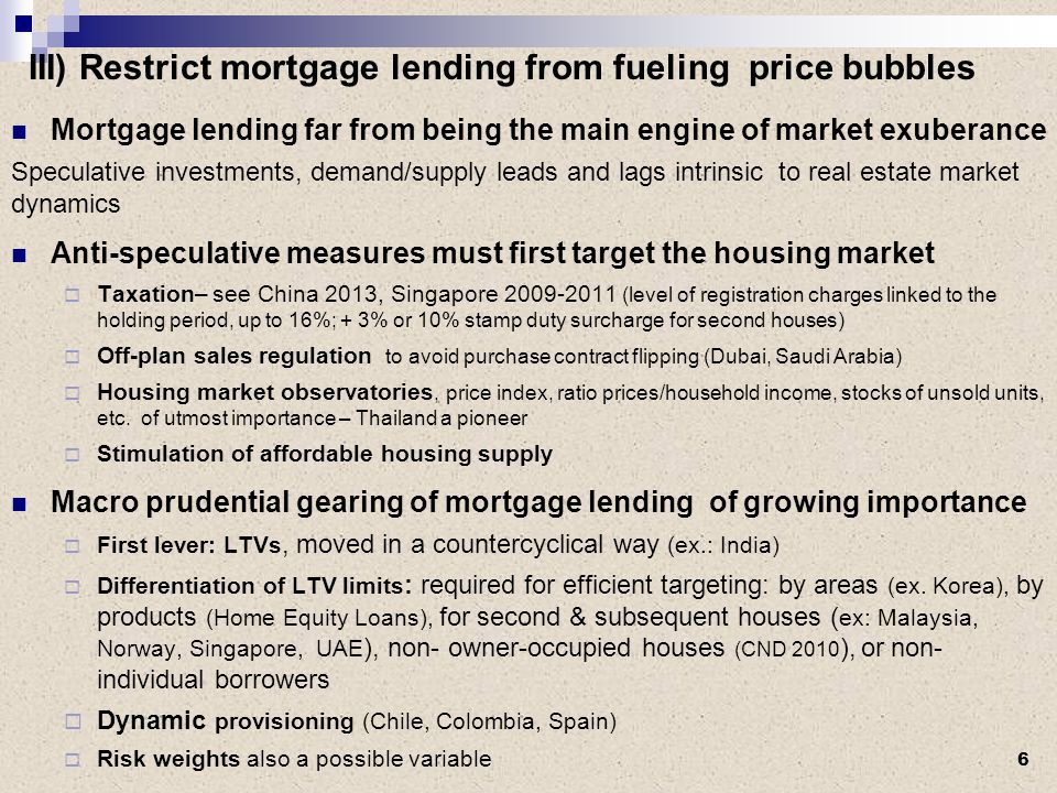 III) Restrict mortgage lending from fueling price bubbles Mortgage lending far from being the main engine of market exuberance Speculative investments, demand/supply leads and lags intrinsic to real estate market dynamics Anti-speculative measures must first target the housing market  Taxation– see China 2013, Singapore 2009-2011 (level of registration charges linked to the holding period, up to 16%; + 3% or 10% stamp duty surcharge for second houses)  Off-plan sales regulation to avoid purchase contract flipping (Dubai, Saudi Arabia)  Housing market observatories, price index, ratio prices/household income, stocks of unsold units, etc.
