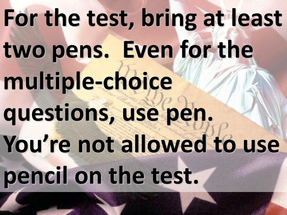 For the test, bring at least two pens. Even for the multiple-choice questions, use pen.