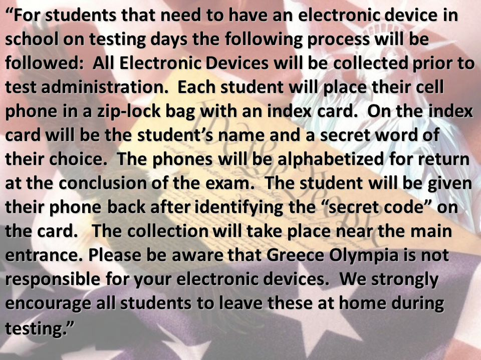 For students that need to have an electronic device in school on testing days the following process will be followed: All Electronic Devices will be collected prior to test administration.