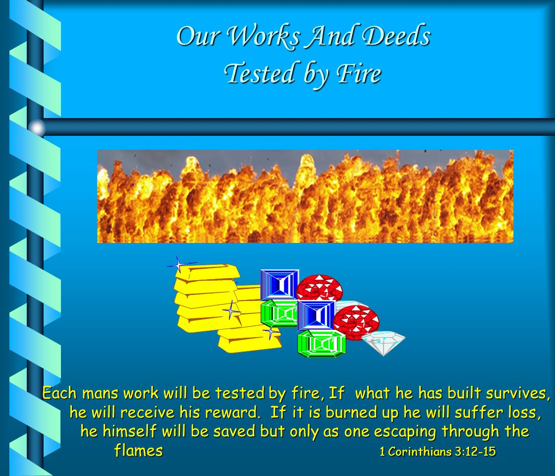 Our Works And Deeds Tested by Fire Each mans work will be tested by fire, If what he has built survives, he will receive his reward.