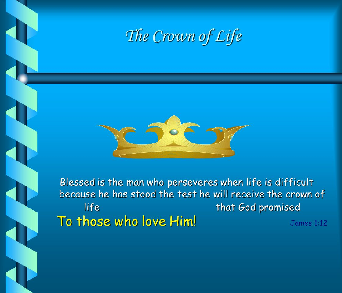 The Crown of Life Blessed is the man who perseveres when life is difficult because he has stood the test he will receive the crown of life that God promised To those who love Him.