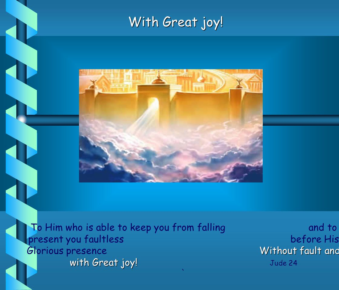 To Him who is able to keep you from falling and to present you faultless before His Glorious presence W ithout fault and with Great joy.