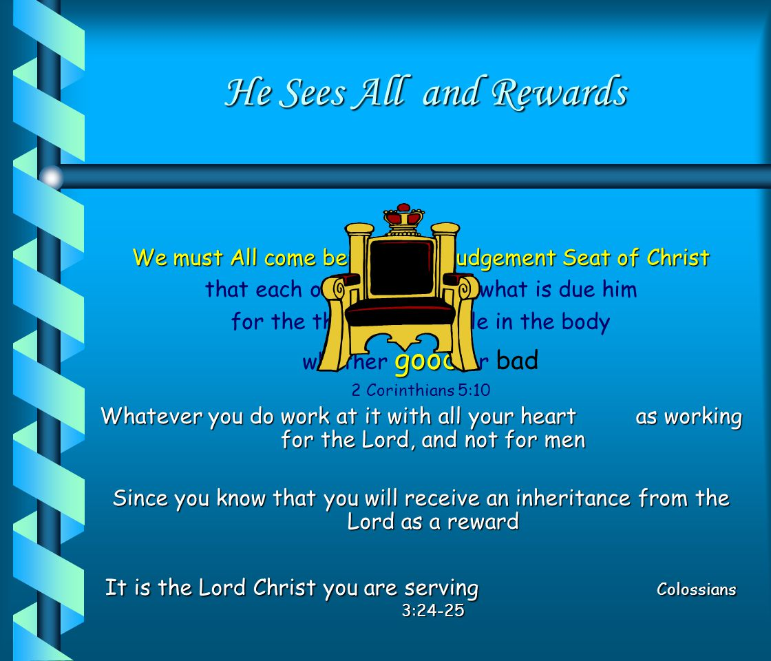 He Sees All and Rewards Whatever you do work at it with all your heart as working for the Lord, and not for men Since you know that you will receive an inheritance from the Lord as a reward It is the Lord Christ you are serving Colossians 3:24-25 We must All come before the Judgement Seat of Christ that each one may receive what is due him for the things done while in the body whether g gg good or bad 2 Corinthians 5:10