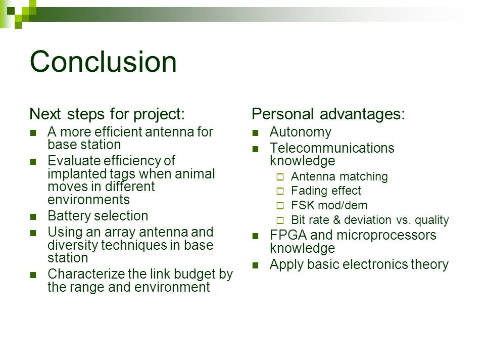 Conclusion Next steps for project: A more efficient antenna for base station Evaluate efficiency of implanted tags when animal moves in different environments Battery selection Using an array antenna and diversity techniques in base station Characterize the link budget by the range and environment Personal advantages: Autonomy Telecommunications knowledge  Antenna matching  Fading effect  FSK mod/dem  Bit rate & deviation vs.