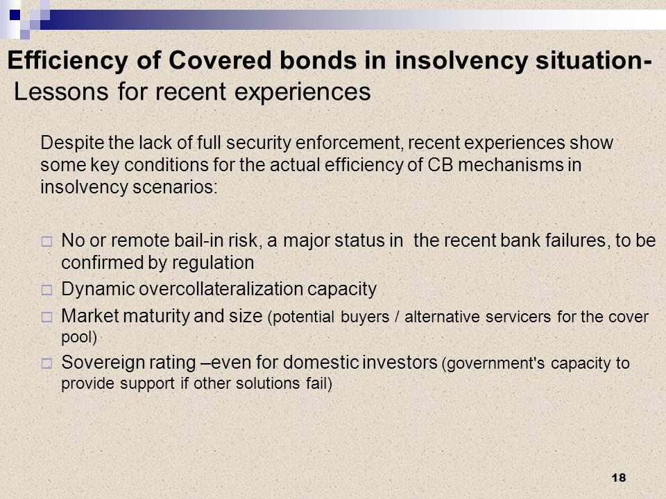 Efficiency of Covered bonds in insolvency situation- Lessons for recent experiences Despite the lack of full security enforcement, recent experiences show some key conditions for the actual efficiency of CB mechanisms in insolvency scenarios:  No or remote bail-in risk, a major status in the recent bank failures, to be confirmed by regulation  Dynamic overcollateralization capacity  Market maturity and size (potential buyers / alternative servicers for the cover pool)  Sovereign rating –even for domestic investors (government s capacity to provide support if other solutions fail) 18