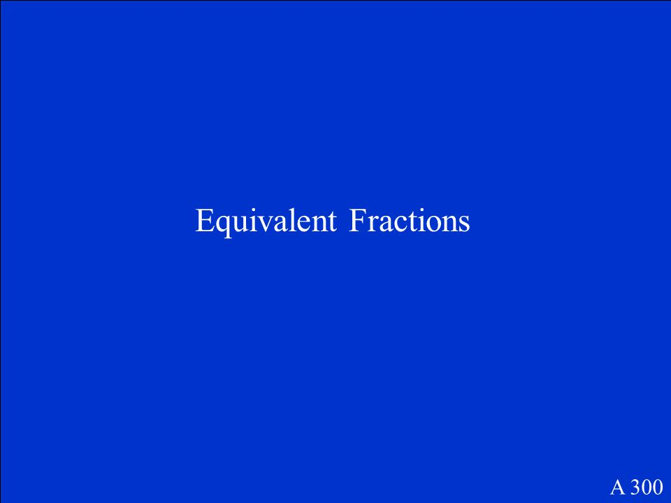 This is the term used for Fractions that are equal A 300