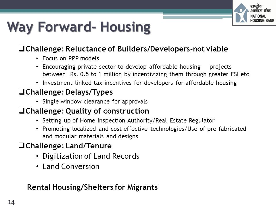 Way Forward- Housing Finance Challenge: Unavailability of long term funds for long term lending Channelizing a mix of medium and long term funds Channelizing External Funds Development of Secondary mortgage market Rural Housing Fund Urban Housing Fund Tax free bonds by NHB Challenge: Informal/poorer segments considered risky by lending institutions Risk mitigation and maintaining asset quality Some other recommendations Developing innovative products and institutional mechanism Customised Housing loan products for different segments Deepen the debt market to ensure availability of long-term funding Encourage development of new funding instruments such as covered bonds Securitisation within the framework of RBI guidelines 15