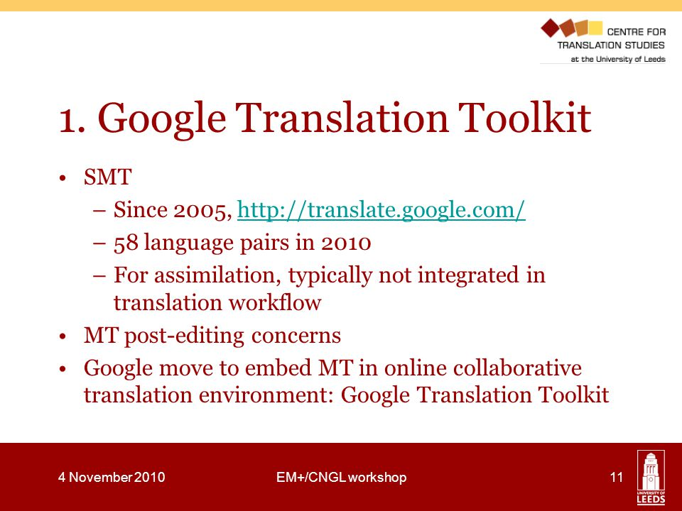 1. Google Translation Toolkit SMT –Since 2005, http://translate.google.com/http://translate.google.com/ –58 language pairs in 2010 –For assimilation,