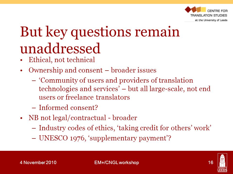 But key questions remain unaddressed Ethical, not technical Ownership and consent – broader issues –'Community of users and providers of translation technologies and services' – but all large-scale, not end users or freelance translators –Informed consent.