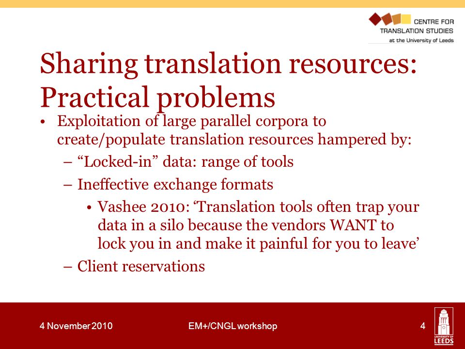 Sharing translation resources: Practical problems Exploitation of large parallel corpora to create/populate translation resources hampered by: – Locked-in data: range of tools –Ineffective exchange formats Vashee 2010: 'Translation tools often trap your data in a silo because the vendors WANT to lock you in and make it painful for you to leave' –Client reservations 4 November 2010EM+/CNGL workshop4