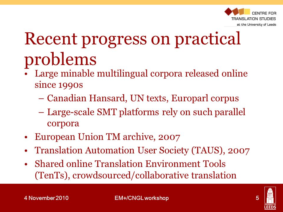 Recent progress on practical problems Large minable multilingual corpora released online since 1990s –Canadian Hansard, UN texts, Europarl corpus –Large-scale SMT platforms rely on such parallel corpora European Union TM archive, 2007 Translation Automation User Society (TAUS), 2007 Shared online Translation Environment Tools (TenTs), crowdsourced/collaborative translation 4 November 2010EM+/CNGL workshop5