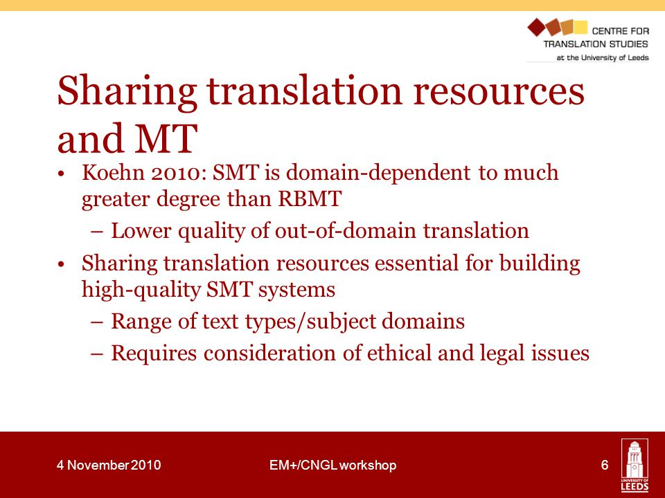 Sharing translation resources and MT Koehn 2010: SMT is domain-dependent to much greater degree than RBMT –Lower quality of out-of-domain translation Sharing translation resources essential for building high-quality SMT systems –Range of text types/subject domains –Requires consideration of ethical and legal issues 4 November 2010EM+/CNGL workshop6