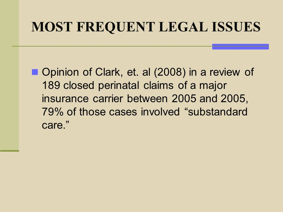 MOST FREQUENT LEGAL ISSUES Opinion of Clark, et. al (2008) in a review of 189 closed perinatal claims of a major insurance carrier between 2005 and 20