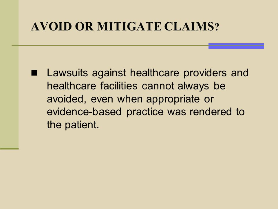 AVOID OR MITIGATE CLAIMS ? Lawsuits against healthcare providers and healthcare facilities cannot always be avoided, even when appropriate or evidence