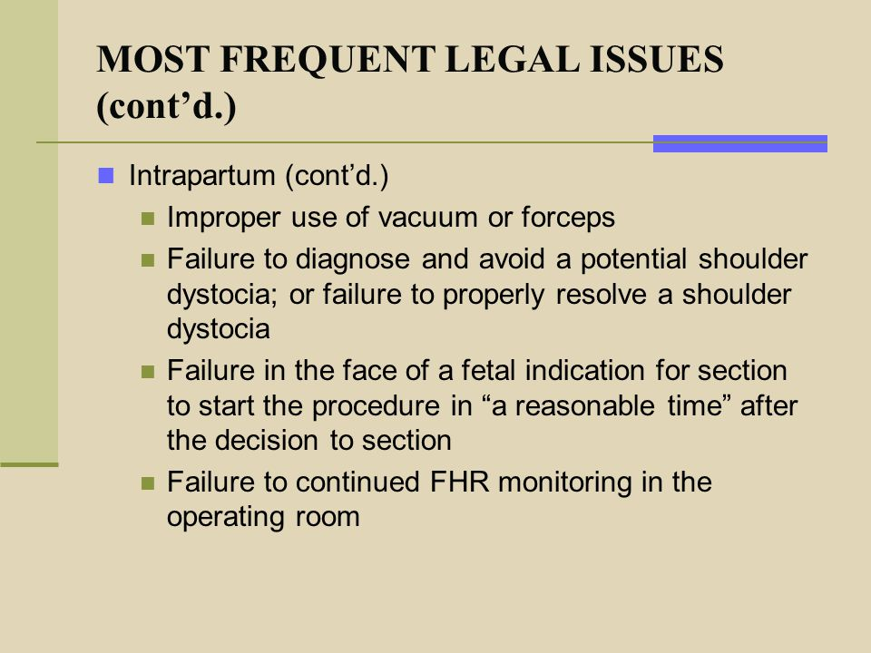 MOST FREQUENT LEGAL ISSUES (cont'd.) Intrapartum (cont'd.) Improper use of vacuum or forceps Failure to diagnose and avoid a potential shoulder dystoc
