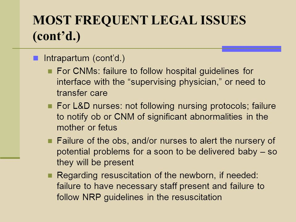 """MOST FREQUENT LEGAL ISSUES (cont'd.) Intrapartum (cont'd.) For CNMs: failure to follow hospital guidelines for interface with the """"supervising physici"""