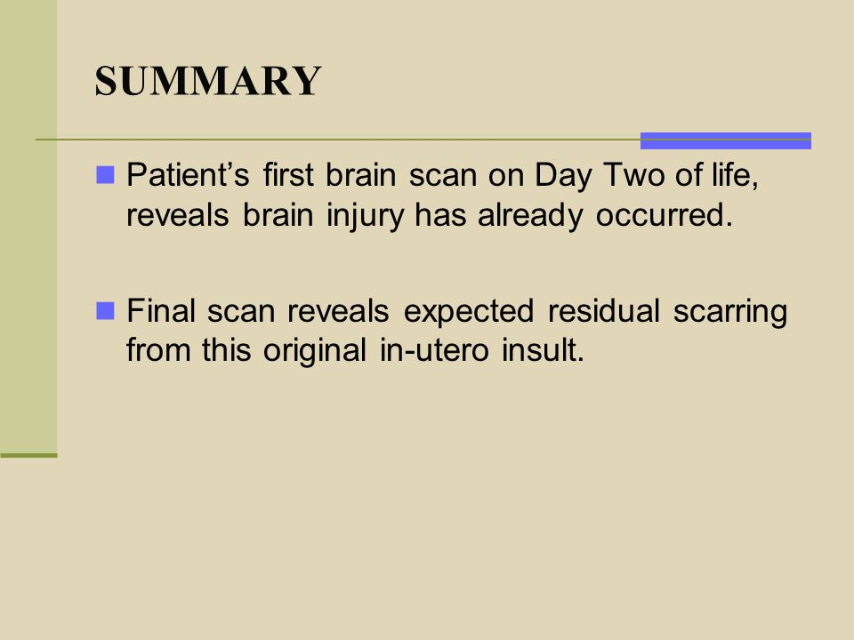 SUMMARY Patient's first brain scan on Day Two of life, reveals brain injury has already occurred. Final scan reveals expected residual scarring from t