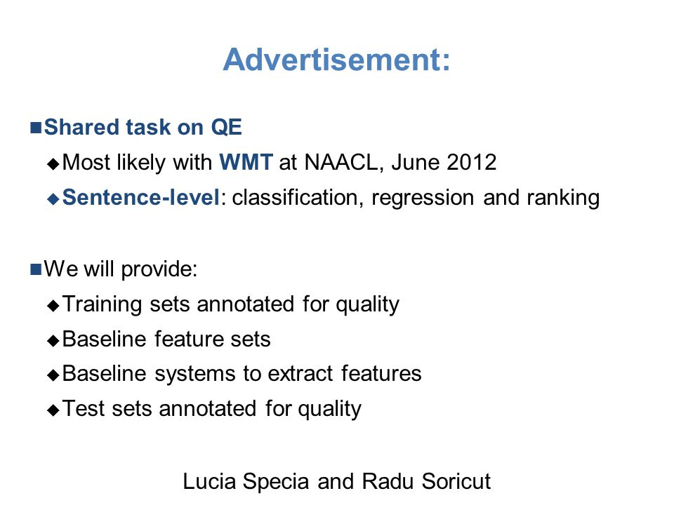 Advertisement: Shared task on QE  Most likely with WMT at NAACL, June 2012  Sentence-level: classification, regression and ranking We will provide:  Training sets annotated for quality  Baseline feature sets  Baseline systems to extract features  Test sets annotated for quality Lucia Specia and Radu Soricut
