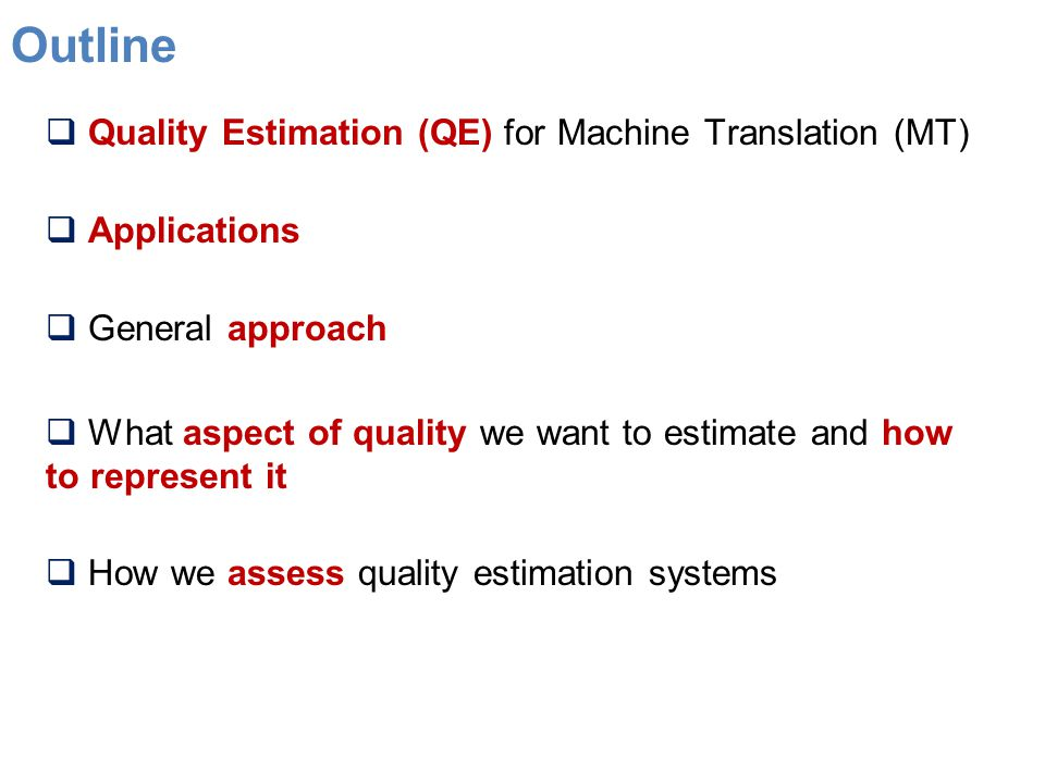 Outline  Quality Estimation (QE) for Machine Translation (MT)  Applications  General approach  What aspect of quality we want to estimate and how to represent it  How we assess quality estimation systems