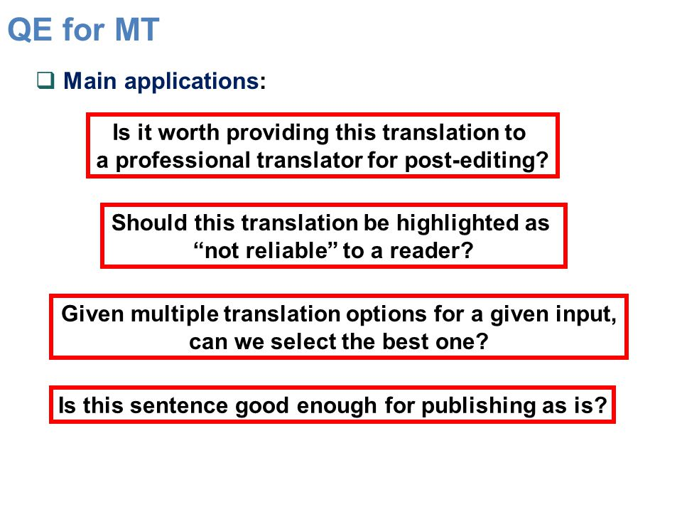 QE for MT  Main applications: Is it worth providing this translation to a professional translator for post-editing.