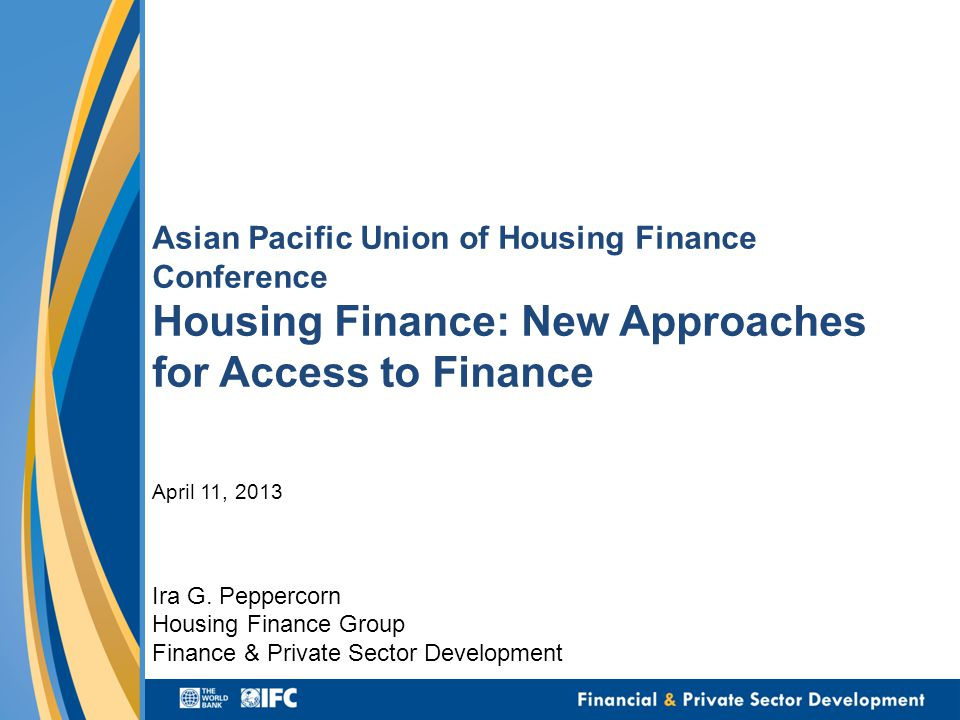 Asian Pacific Union of Housing Finance Conference Housing Finance: New Approaches for Access to Finance April 11, 2013 Ira G.