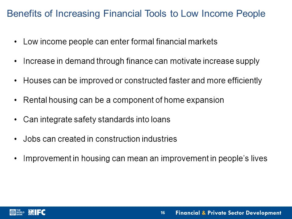Benefits of Increasing Financial Tools to Low Income People Low income people can enter formal financial markets Increase in demand through finance can motivate increase supply Houses can be improved or constructed faster and more efficiently Rental housing can be a component of home expansion Can integrate safety standards into loans Jobs can created in construction industries Improvement in housing can mean an improvement in people's lives 16