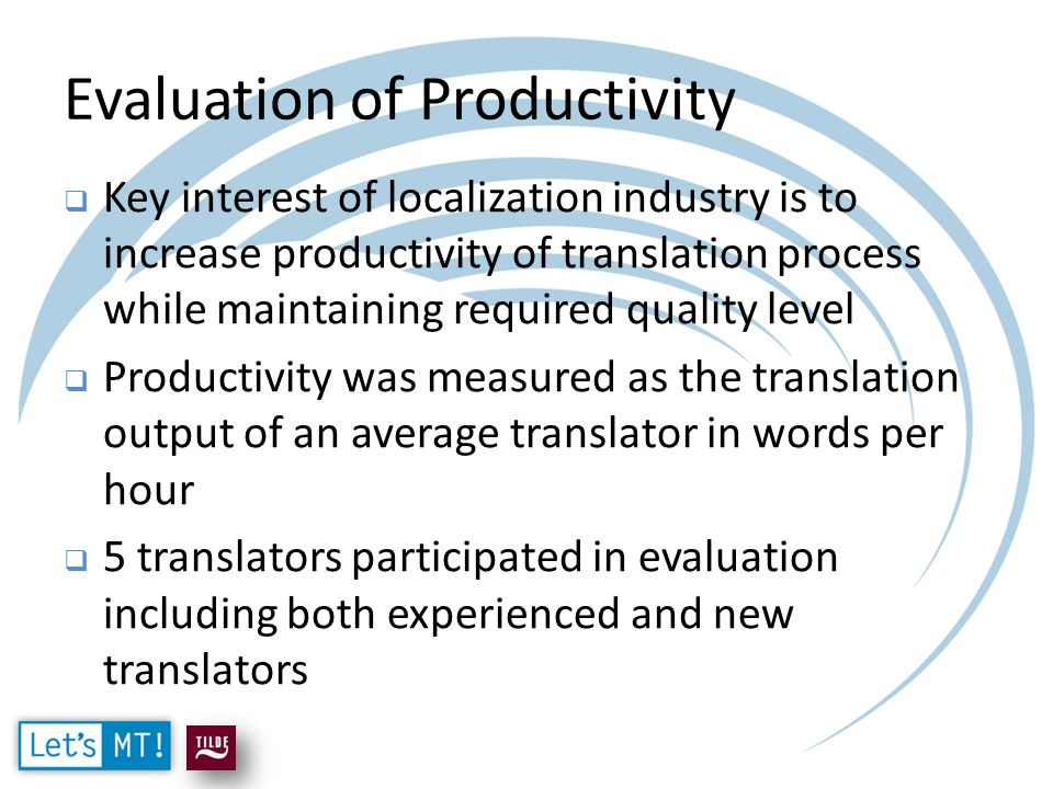 Evaluation of Productivity  Key interest of localization industry is to increase productivity of translation process while maintaining required quality level  Productivity was measured as the translation output of an average translator in words per hour  5 translators participated in evaluation including both experienced and new translators