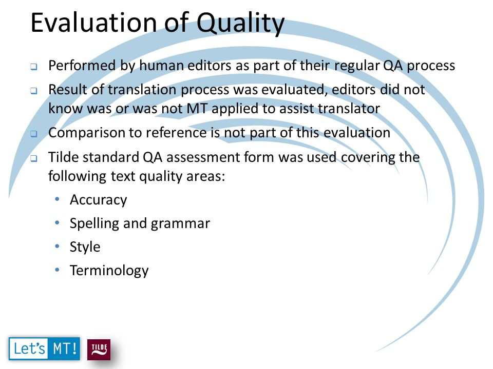 Evaluation of Quality  Performed by human editors as part of their regular QA process  Result of translation process was evaluated, editors did not know was or was not MT applied to assist translator  Comparison to reference is not part of this evaluation  Tilde standard QA assessment form was used covering the following text quality areas: Accuracy Spelling and grammar Style Terminology