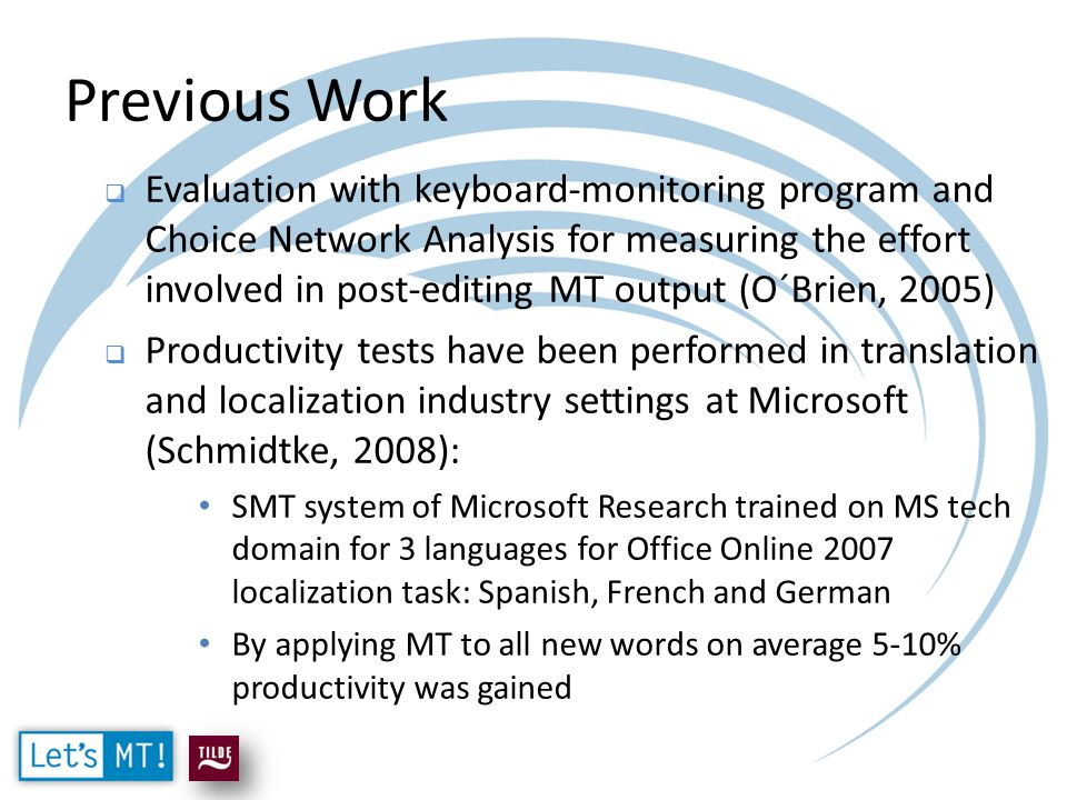 Previous Work  Evaluation with keyboard-monitoring program and Choice Network Analysis for measuring the effort involved in post-editing MT output (O´Brien, 2005)  Productivity tests have been performed in translation and localization industry settings at Microsoft (Schmidtke, 2008): SMT system of Microsoft Research trained on MS tech domain for 3 languages for Office Online 2007 localization task: Spanish, French and German By applying MT to all new words on average 5-10% productivity was gained
