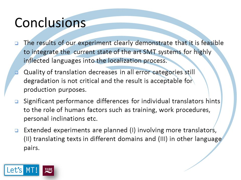 Conclusions  The results of our experiment clearly demonstrate that it is feasible to integrate the current state of the art SMT systems for highly inflected languages into the localization process.