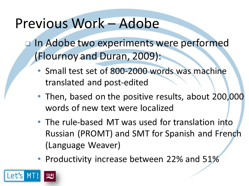 Previous Work – Adobe  In Adobe two experiments were performed (Flournoy and Duran, 2009): Small test set of 800-2000 words was machine translated and post-edited Then, based on the positive results, about 200,000 words of new text were localized The rule-based MT was used for translation into Russian (PROMT) and SMT for Spanish and French (Language Weaver) Productivity increase between 22% and 51%