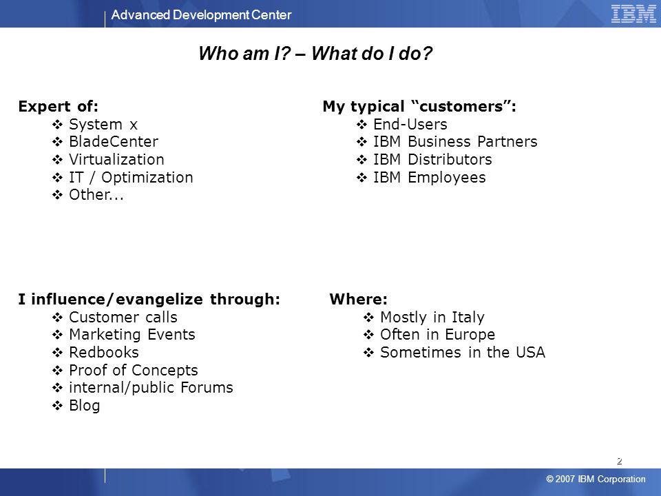 Advanced Development Center © 2007 IBM Corporation Who am I? – What do I do? Expert of:  System x  BladeCenter  Virtualization  IT / Optimization