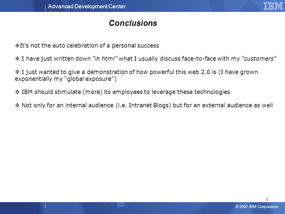 """Advanced Development Center © 2007 IBM Corporation Conclusions  It's not the auto celebration of a personal success  I have just written down """"in ht"""