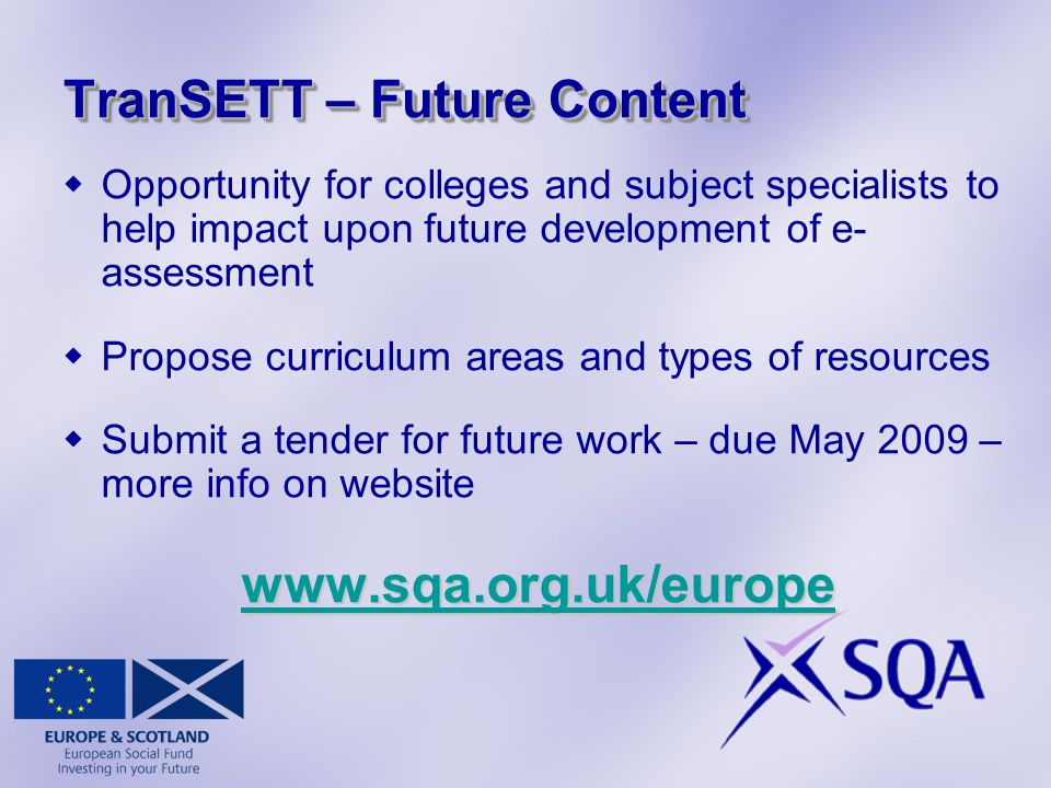 TranSETT – Future Content  Opportunity for colleges and subject specialists to help impact upon future development of e- assessment  Propose curriculum areas and types of resources  Submit a tender for future work – due May 2009 – more info on website www.sqa.org.uk/europe