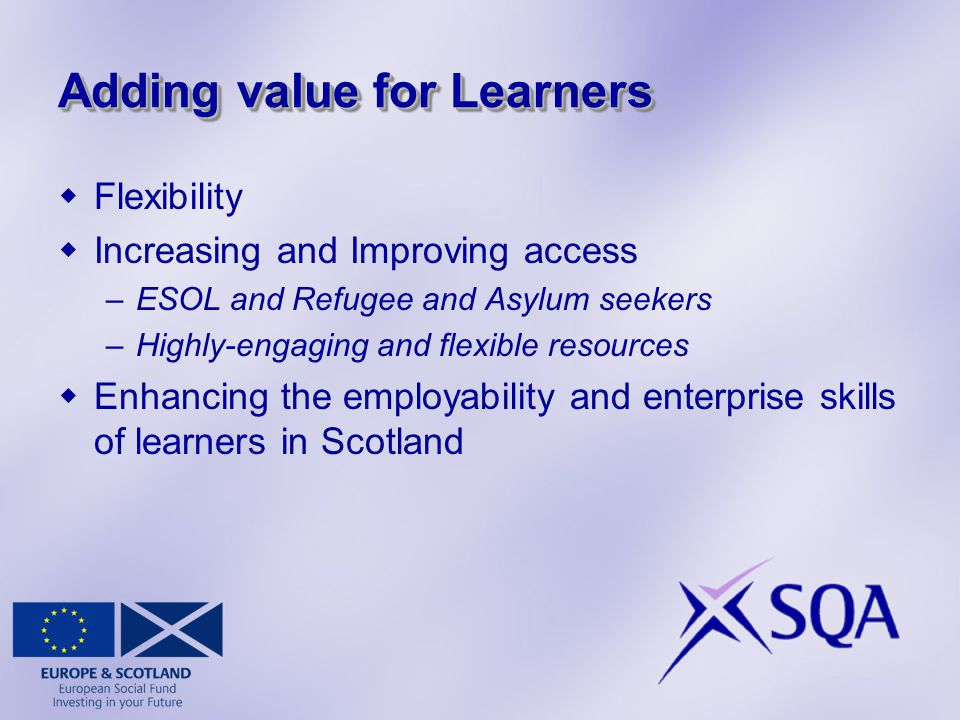 Adding value for Learners  Flexibility  Increasing and Improving access –ESOL and Refugee and Asylum seekers –Highly-engaging and flexible resources  Enhancing the employability and enterprise skills of learners in Scotland