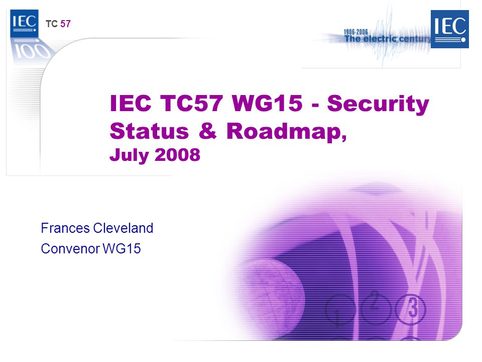 TC 57 IEC TC57 WG15 - Security Status & Roadmap, July 2008 Frances Cleveland Convenor WG15