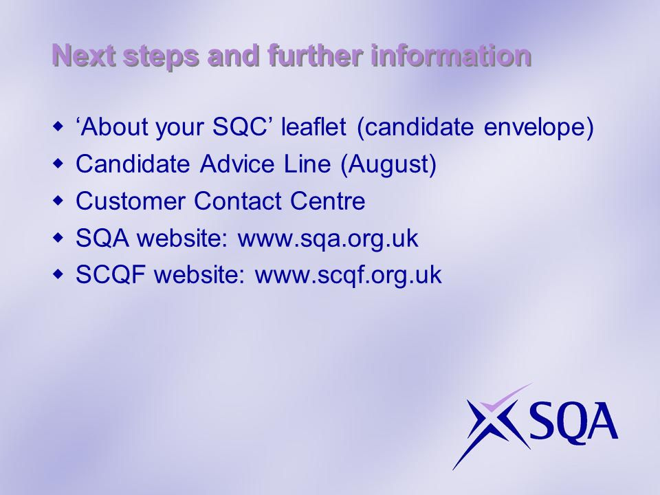 Next steps and further information  'About your SQC' leaflet (candidate envelope)  Candidate Advice Line (August)  Customer Contact Centre  SQA we