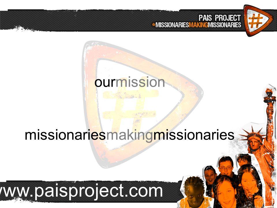 www.paisproject.com ourmission missionariesmakingmissionaries