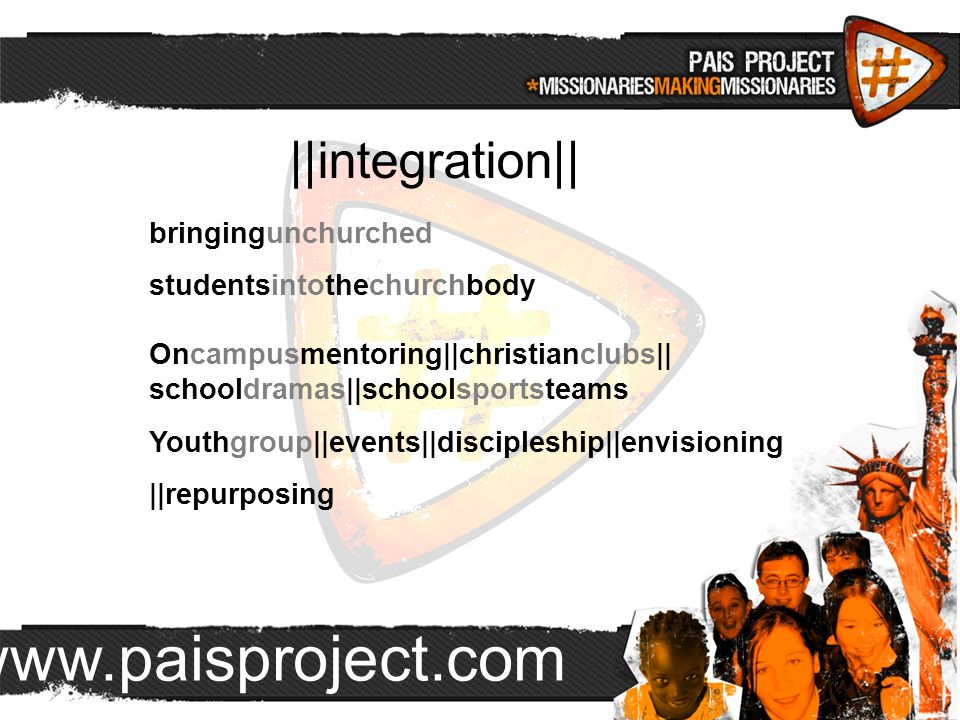 www.paisproject.com   integration   bringingunchurched studentsintothechurchbody Oncampusmentoring  christianclubs   schooldramas  schoolsportsteams Youthgroup  events  discipleship  envisioning   repurposing
