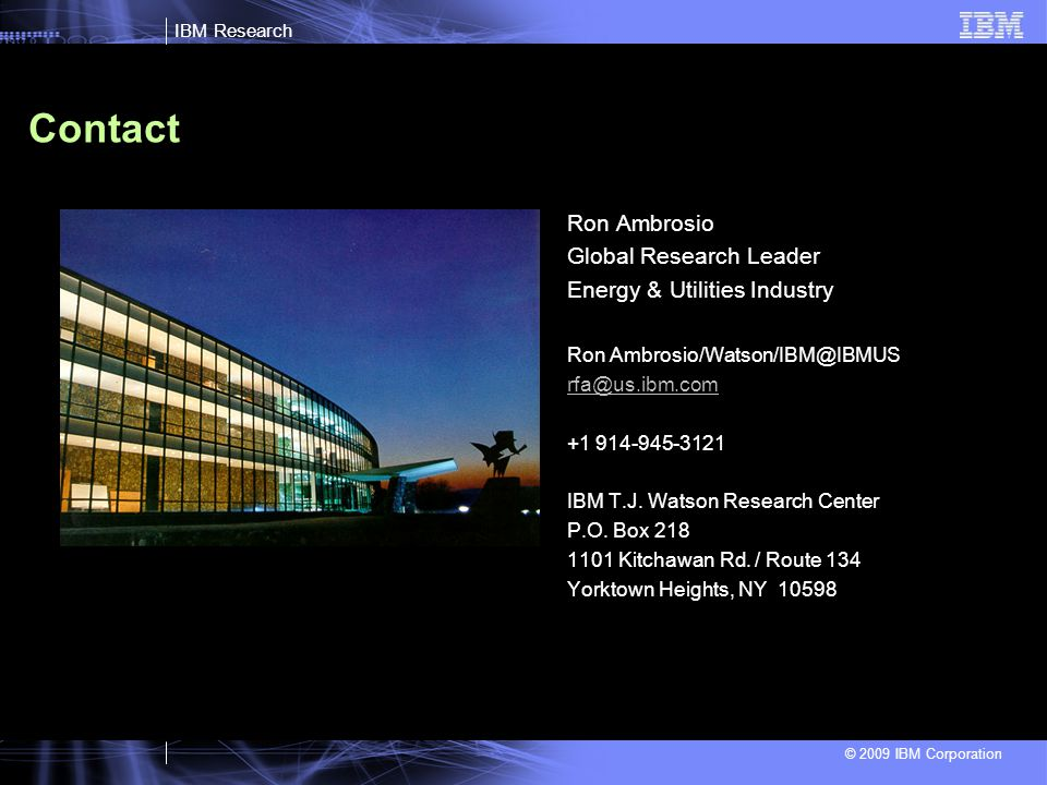 IBM Research © 2009 IBM Corporation Contact Ron Ambrosio Global Research Leader Energy & Utilities Industry Ron Ambrosio/Watson/IBM@IBMUS rfa@us.ibm.com +1 914-945-3121 IBM T.J.