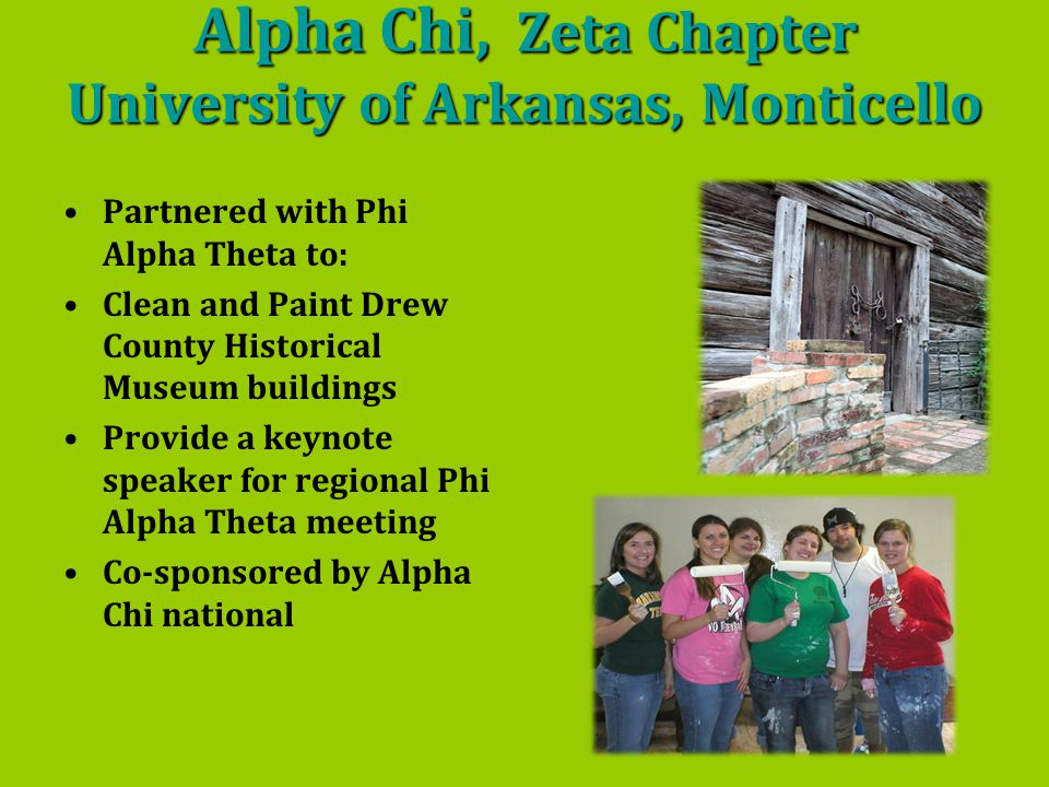 Alpha Chi, Zeta Chapter University of Arkansas, Monticello Partnered with Phi Alpha Theta to: Clean and Paint Drew County Historical Museum buildings Provide a keynote speaker for regional Phi Alpha Theta meeting Co-sponsored by Alpha Chi national