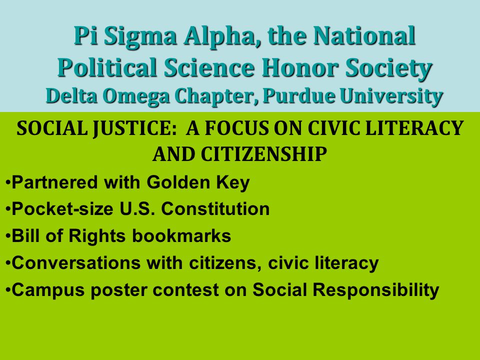 Pi Sigma Alpha, the National Political Science Honor Society Delta Omega Chapter, Purdue University SOCIAL JUSTICE: A FOCUS ON CIVIC LITERACY AND CITIZENSHIP Partnered with Golden Key Pocket-size U.S.