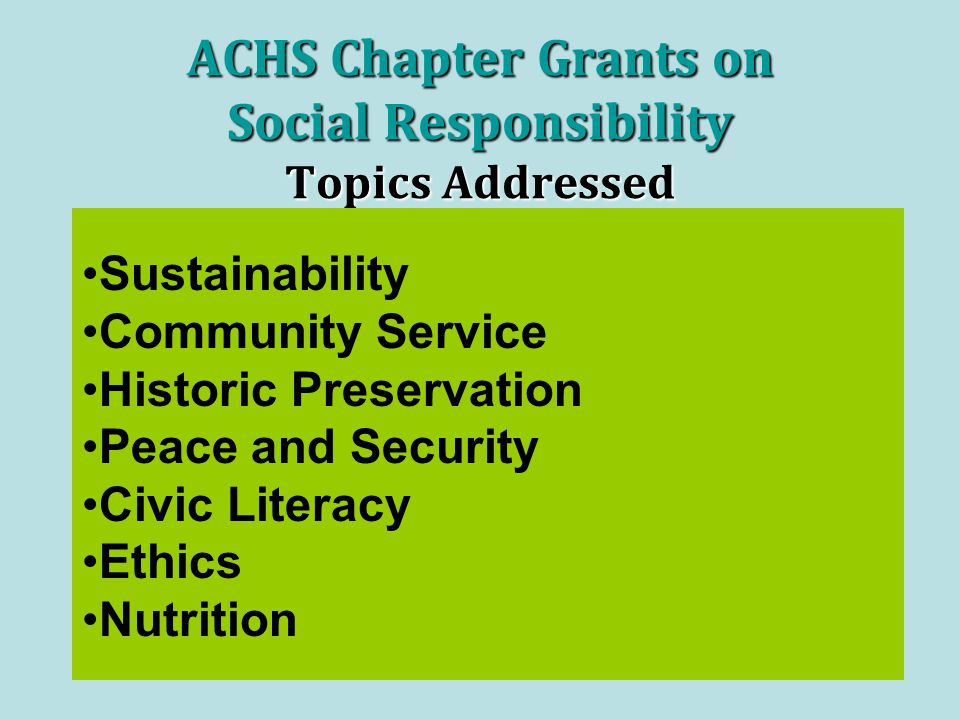 ACHS Chapter Grants on Social Responsibility Topics Addressed Sustainability Community Service Historic Preservation Peace and Security Civic Literacy Ethics Nutrition