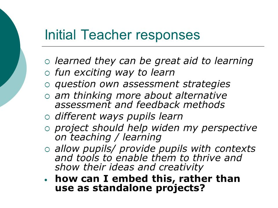 Initial Teacher responses  learned they can be great aid to learning  fun exciting way to learn  question own assessment strategies  am thinking m