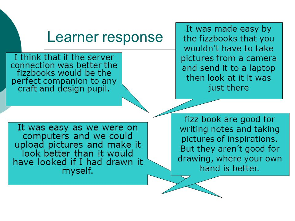 Learner response It was easy as we were on computers and we could upload pictures and make it look better than it would have looked if I had drawn it myself.