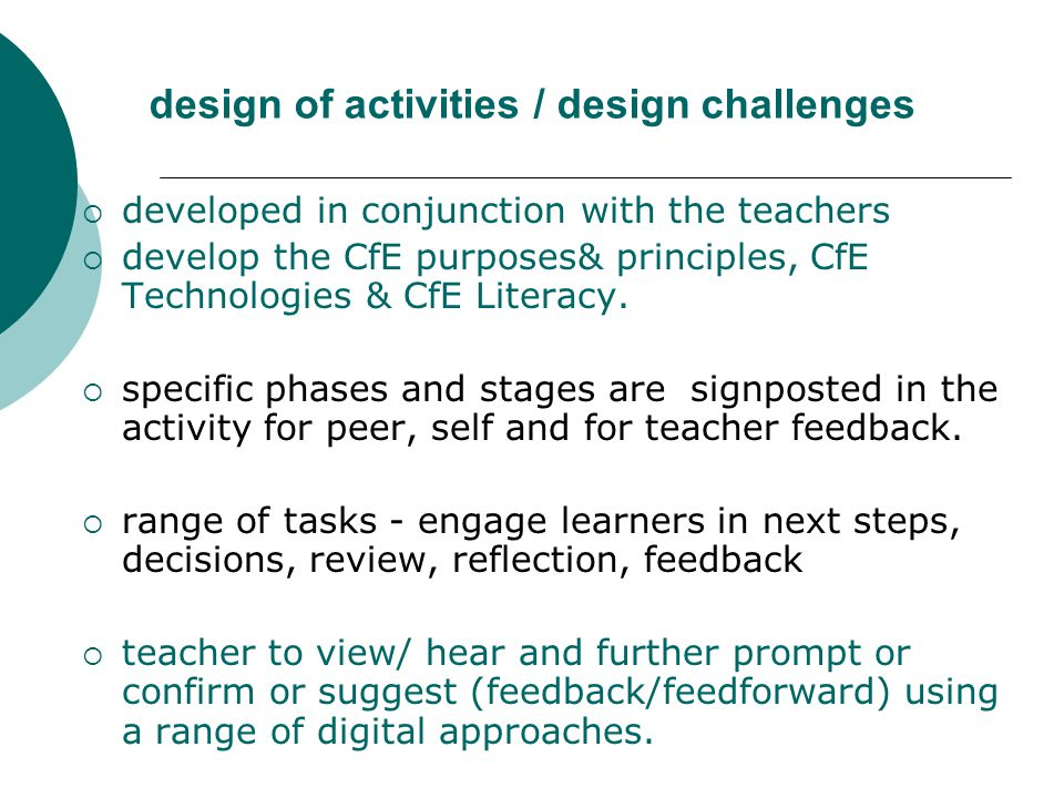 design of activities / design challenges  developed in conjunction with the teachers  develop the CfE purposes& principles, CfE Technologies & CfE Literacy.