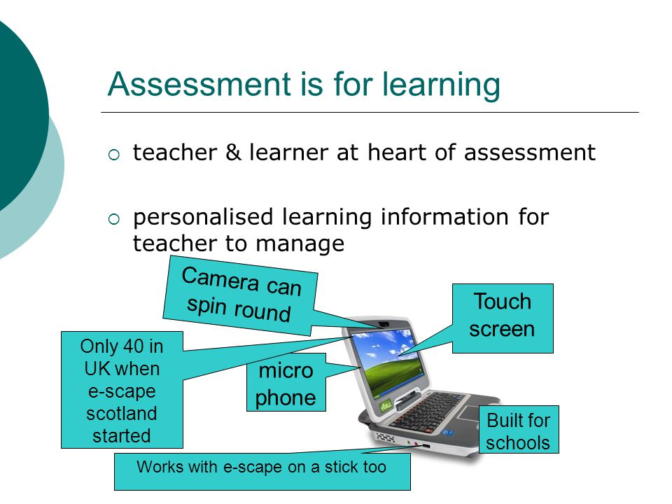 Assessment is for learning  teacher & learner at heart of assessment  personalised learning information for teacher to manage Touch screen Camera can spin round micro phone Works with e-scape on a stick too Built for schools Only 40 in UK when e-scape scotland started