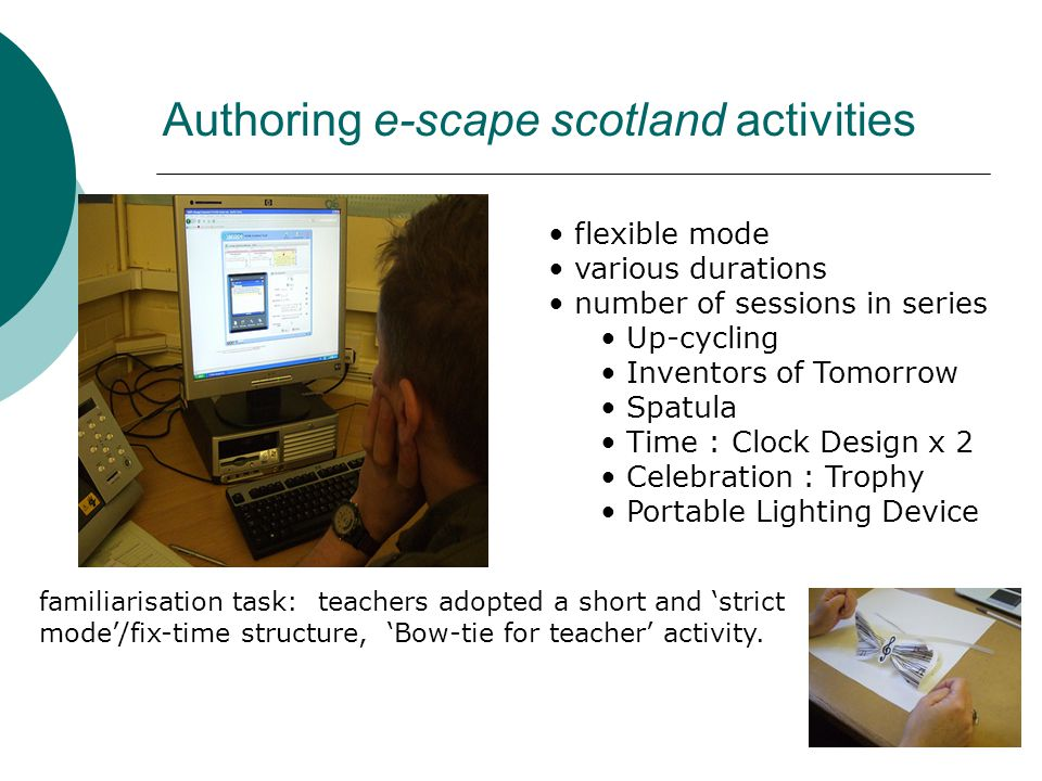 Authoring e-scape scotland activities flexible mode various durations number of sessions in series Up-cycling Inventors of Tomorrow Spatula Time : Clock Design x 2 Celebration : Trophy Portable Lighting Device familiarisation task: teachers adopted a short and 'strict mode'/fix-time structure, 'Bow-tie for teacher' activity.