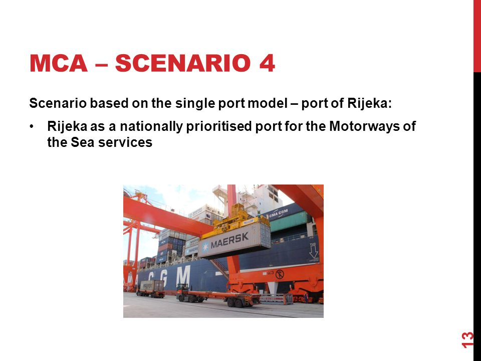 MCA – SCENARIO 4 Scenario based on the single port model – port of Rijeka: Rijeka as a nationally prioritised port for the Motorways of the Sea services 13